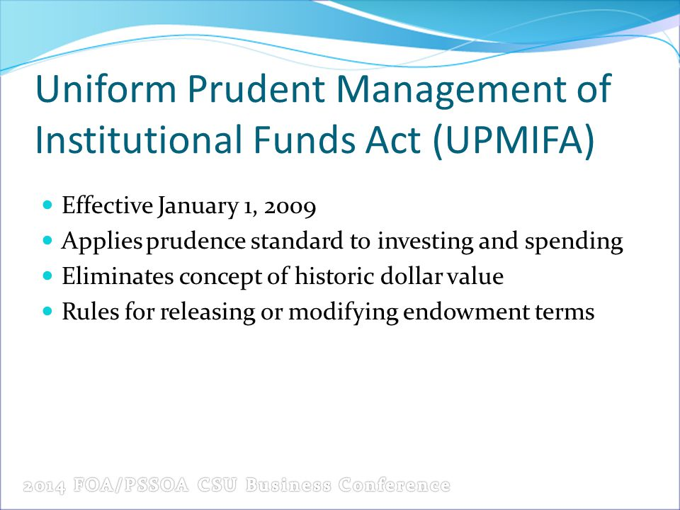 Uniform Prudent Management of Institutional Funds Act (UPMIFA) Effective January 1, 2009 Applies prudence standard to investing and spending Eliminate