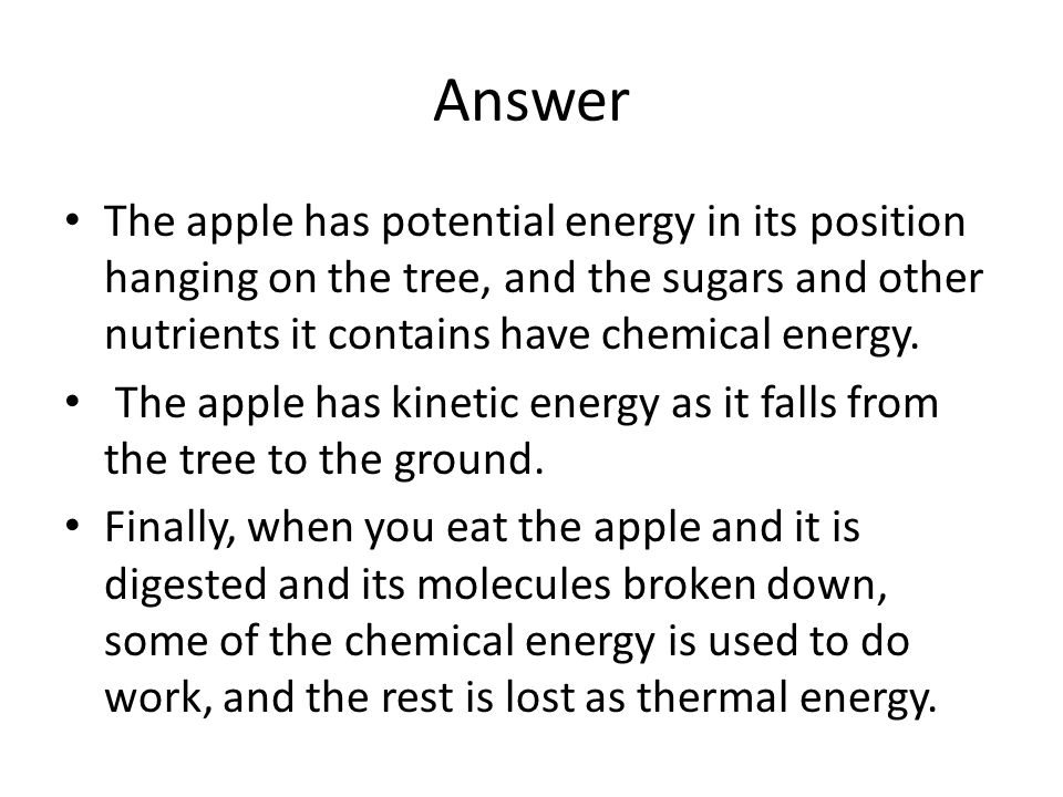 Answer The apple has potential energy in its position hanging on the tree, and the sugars and other nutrients it contains have chemical energy.
