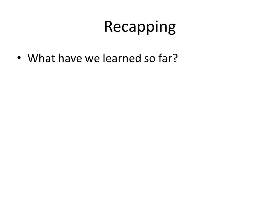 Recapping What have we learned so far