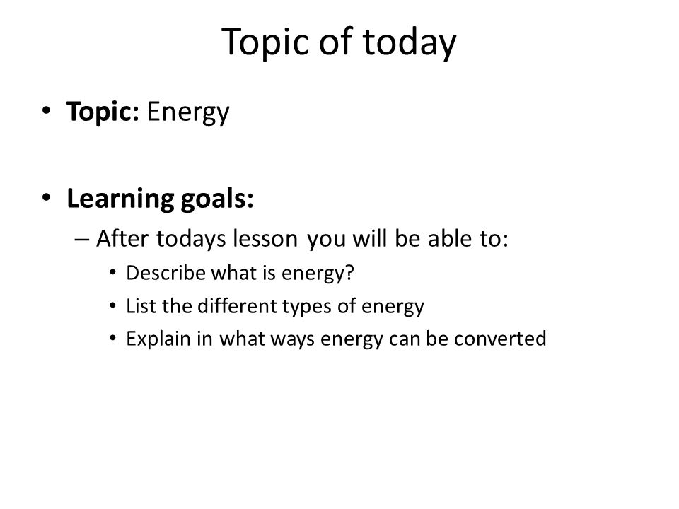 Topic of today Topic: Energy Learning goals: – After todays lesson you will be able to: Describe what is energy.