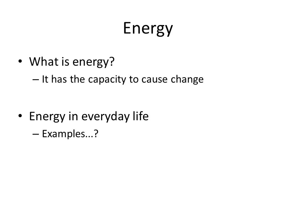 Energy What is energy? – It has the capacity to cause change Energy in everyday life – Examples...?
