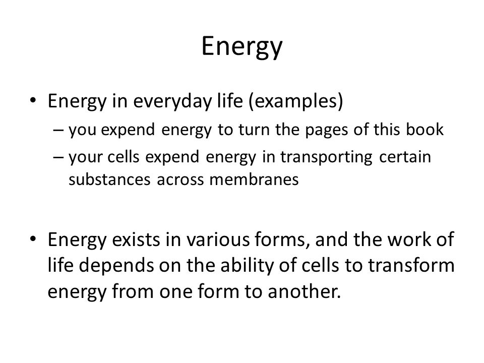 Energy Energy in everyday life (examples) – you expend energy to turn the pages of this book – your cells expend energy in transporting certain substances across membranes Energy exists in various forms, and the work of life depends on the ability of cells to transform energy from one form to another.