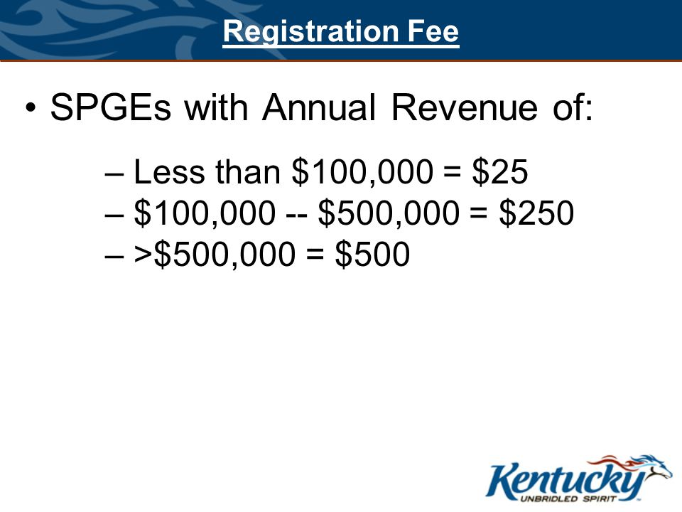 Registration Fee SPGEs with Annual Revenue of: – Less than $100,000 = $25 – $100,000 -- $500,000 = $250 – >$500,000 = $500