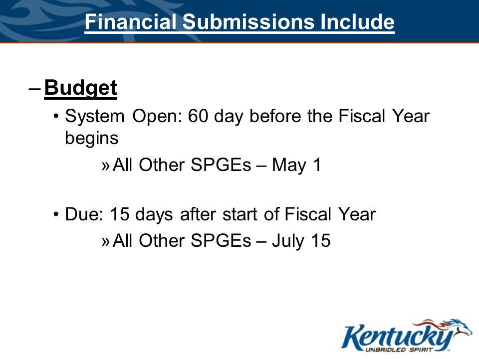 Financial Submissions Include –Budget System Open: 60 day before the Fiscal Year begins »All Other SPGEs – May 1 Due: 15 days after start of Fiscal Ye