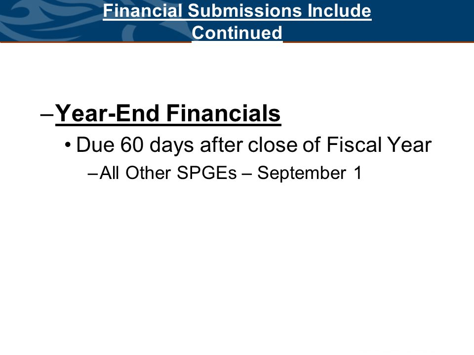 Financial Submissions Include Continued –Year-End Financials Due 60 days after close of Fiscal Year –All Other SPGEs – September 1