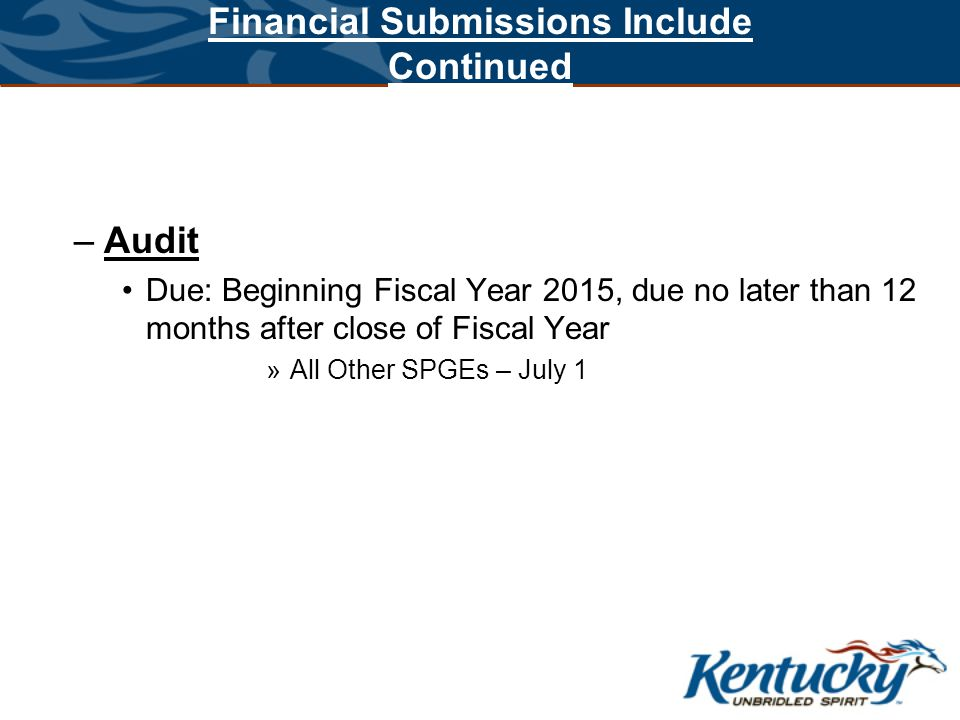 Financial Submissions Include Continued –Audit Due: Beginning Fiscal Year 2015, due no later than 12 months after close of Fiscal Year »All Other SPGE