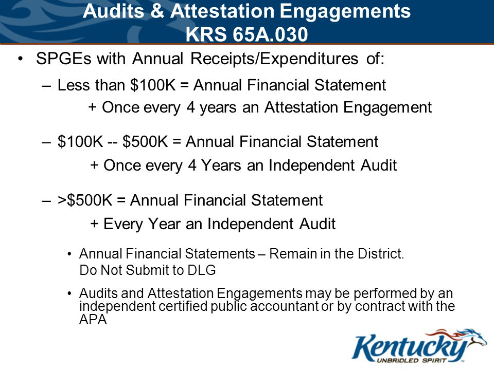 Audits & Attestation Engagements KRS 65A.030 SPGEs with Annual Receipts/Expenditures of: –Less than $100K = Annual Financial Statement + Once every 4