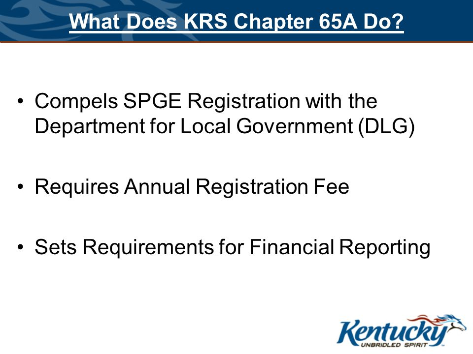What Does KRS Chapter 65A Do? Compels SPGE Registration with the Department for Local Government (DLG) Requires Annual Registration Fee Sets Requireme