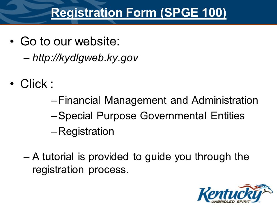 Registration Form (SPGE 100) Go to our website: –http://kydlgweb.ky.gov Click : –Financial Management and Administration –Special Purpose Governmental