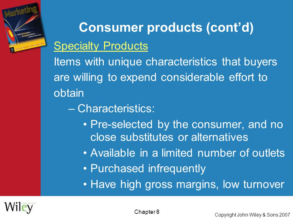 Copyright John Wiley & Sons 2007 Chapter 8 Consumer products (cont'd) Specialty Products Items with unique characteristics that buyers are willing to expend considerable effort to obtain –Characteristics: Pre-selected by the consumer, and no close substitutes or alternatives Available in a limited number of outlets Purchased infrequently Have high gross margins, low turnover