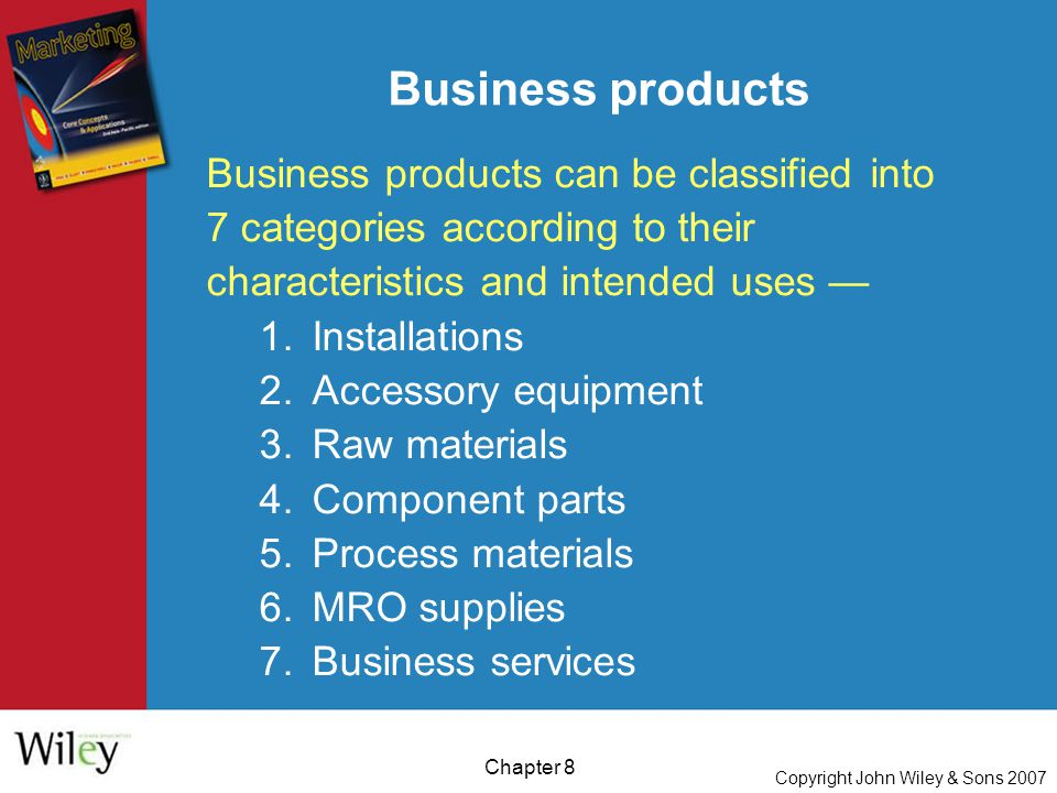 Copyright John Wiley & Sons 2007 Chapter 8 Business products Business products can be classified into 7 categories according to their characteristics and intended uses — 1.Installations 2.Accessory equipment 3.Raw materials 4.Component parts 5.Process materials 6.MRO supplies 7.Business services