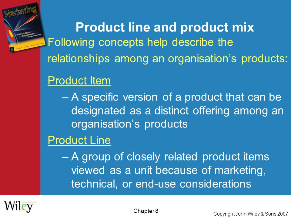 Copyright John Wiley & Sons 2007 Chapter 8 Product line and product mix Following concepts help describe the relationships among an organisation's products: Product Item –A specific version of a product that can be designated as a distinct offering among an organisation's products Product Line –A group of closely related product items viewed as a unit because of marketing, technical, or end-use considerations