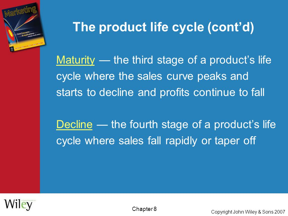 Copyright John Wiley & Sons 2007 Chapter 8 The product life cycle (cont'd) Maturity — the third stage of a product's life cycle where the sales curve peaks and starts to decline and profits continue to fall Decline — the fourth stage of a product's life cycle where sales fall rapidly or taper off