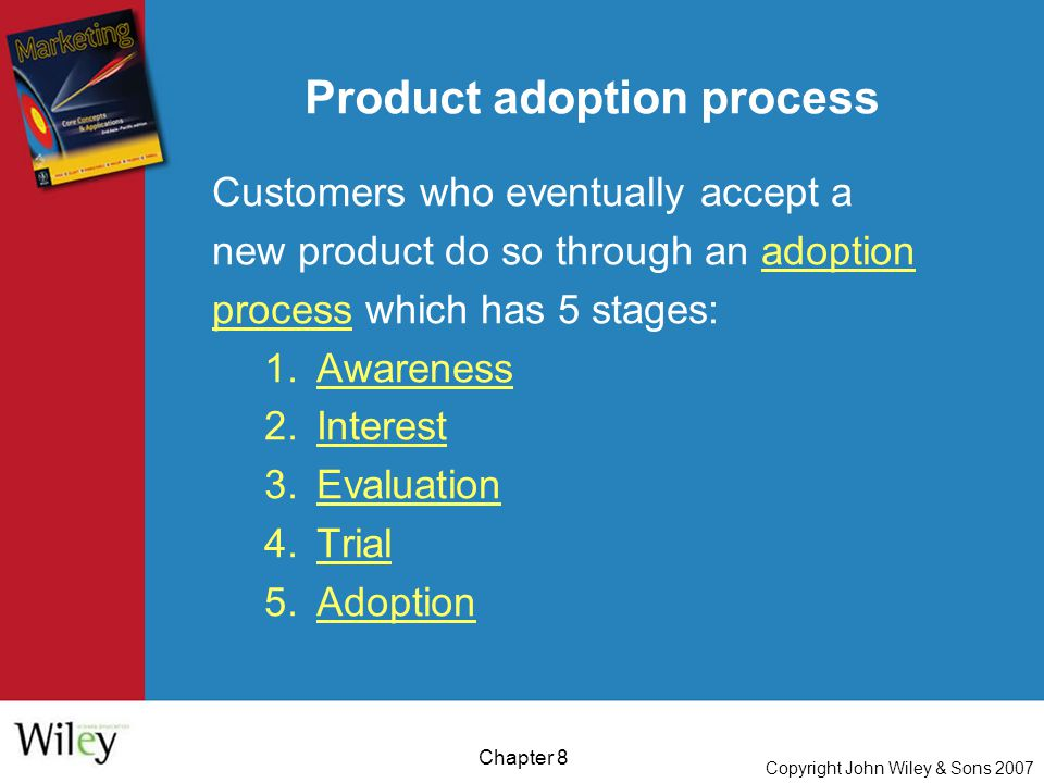 Copyright John Wiley & Sons 2007 Chapter 8 Product adoption process Customers who eventually accept a new product do so through an adoption process which has 5 stages: 1.Awareness 2.Interest 3.Evaluation 4.Trial 5.Adoption