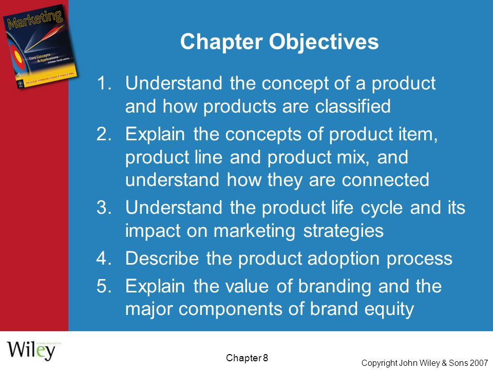Copyright John Wiley & Sons 2007 Chapter 8 Chapter Objectives 1.Understand the concept of a product and how products are classified 2.Explain the concepts of product item, product line and product mix, and understand how they are connected 3.Understand the product life cycle and its impact on marketing strategies 4.Describe the product adoption process 5.Explain the value of branding and the major components of brand equity