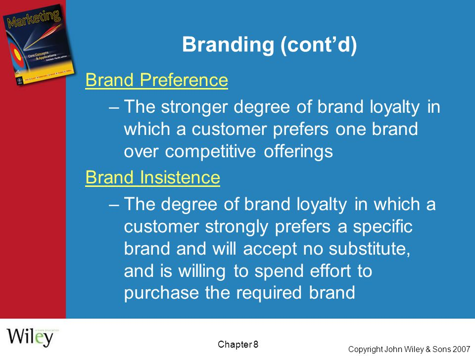 Copyright John Wiley & Sons 2007 Chapter 8 Branding (cont'd) Brand Preference –The stronger degree of brand loyalty in which a customer prefers one brand over competitive offerings Brand Insistence –The degree of brand loyalty in which a customer strongly prefers a specific brand and will accept no substitute, and is willing to spend effort to purchase the required brand