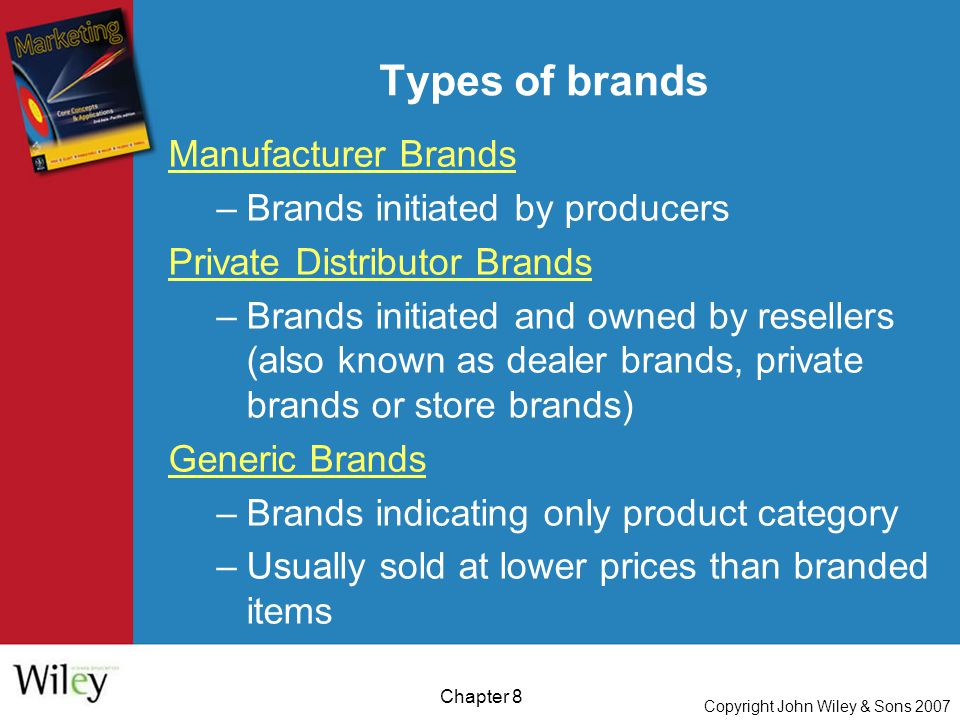 Copyright John Wiley & Sons 2007 Chapter 8 Types of brands Manufacturer Brands –Brands initiated by producers Private Distributor Brands –Brands initiated and owned by resellers (also known as dealer brands, private brands or store brands) Generic Brands –Brands indicating only product category –Usually sold at lower prices than branded items