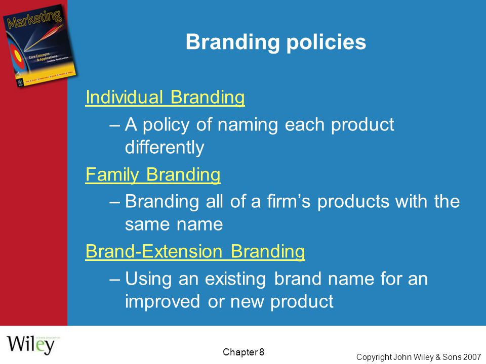 Copyright John Wiley & Sons 2007 Chapter 8 Branding policies Individual Branding –A policy of naming each product differently Family Branding –Branding all of a firm's products with the same name Brand-Extension Branding –Using an existing brand name for an improved or new product