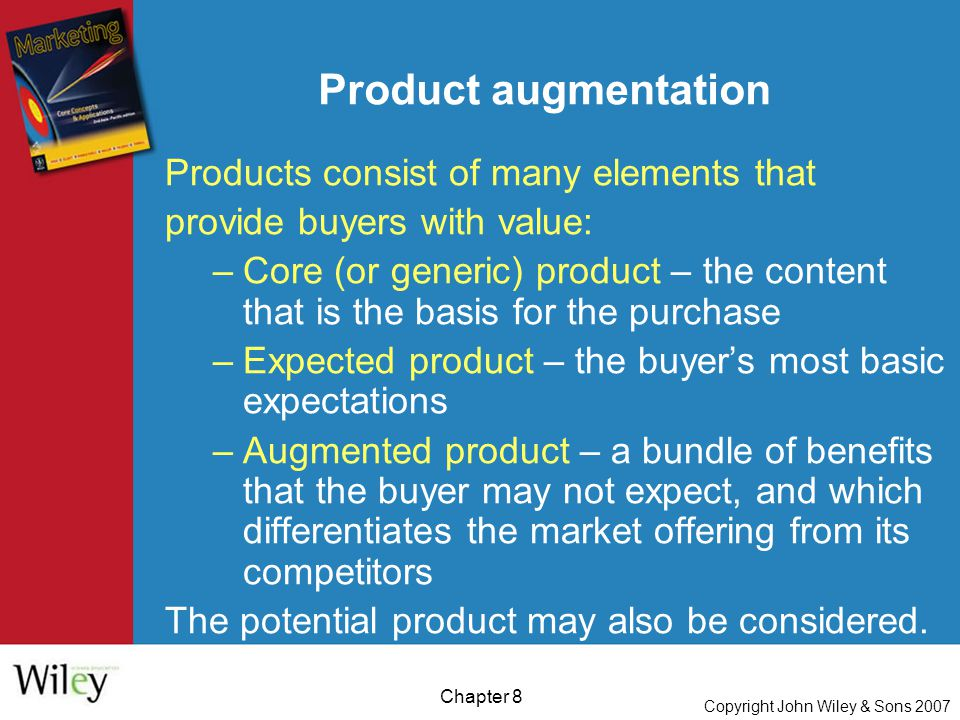 Copyright John Wiley & Sons 2007 Chapter 8 Product augmentation Products consist of many elements that provide buyers with value: –Core (or generic) product – the content that is the basis for the purchase –Expected product – the buyer's most basic expectations –Augmented product – a bundle of benefits that the buyer may not expect, and which differentiates the market offering from its competitors The potential product may also be considered.