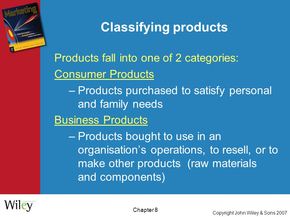 Copyright John Wiley & Sons 2007 Chapter 8 Classifying products Products fall into one of 2 categories: Consumer Products –Products purchased to satisfy personal and family needs Business Products –Products bought to use in an organisation's operations, to resell, or to make other products (raw materials and components)