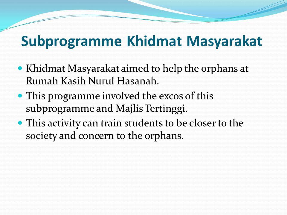 Subprogramme Khidmat Masyarakat Khidmat Masyarakat aimed to help the orphans at Rumah Kasih Nurul Hasanah. This programme involved the excos of this s