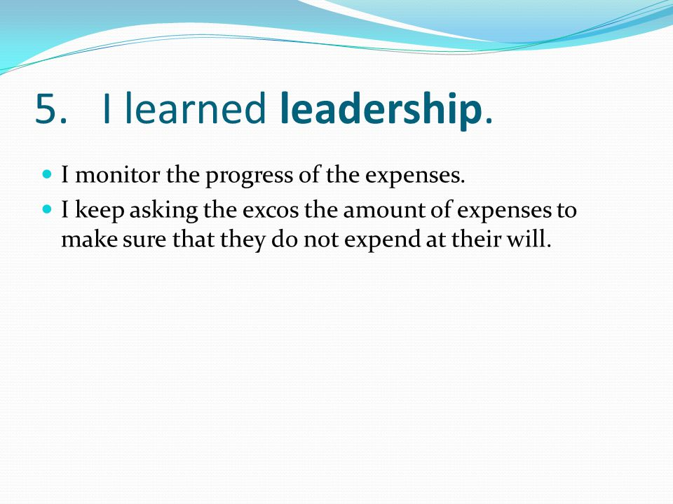 5.I learned leadership. I monitor the progress of the expenses.