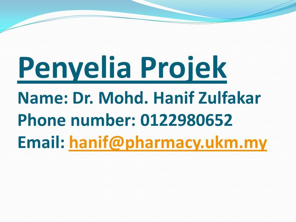 Penyelia Projek Name: Dr. Mohd. Hanif Zulfakar Phone number: 0122980652 Email: hanif@pharmacy.ukm.myhanif@pharmacy.ukm.my