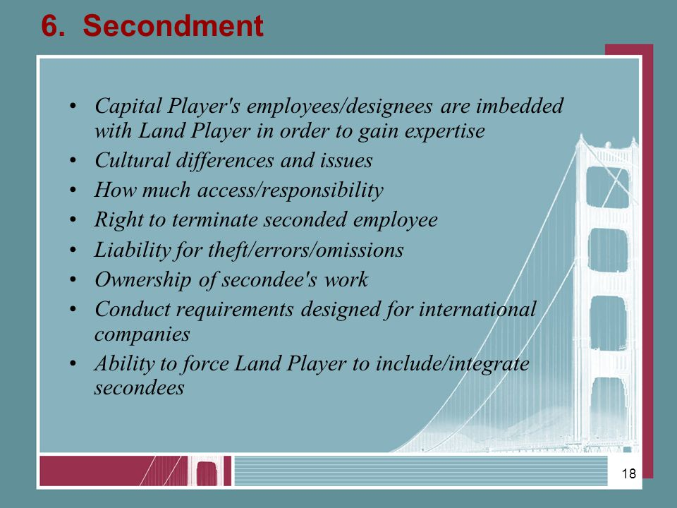 6. Secondment Capital Player's employees/designees are imbedded with Land Player in order to gain expertise Cultural differences and issues How much a