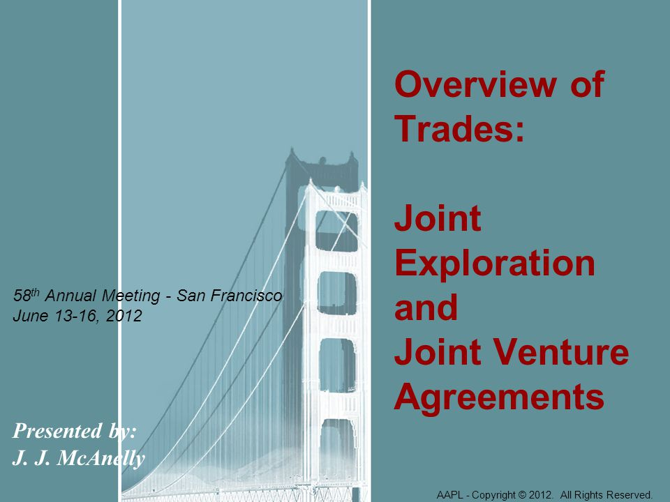 Presented by: J. J. McAnelly Overview of Trades: Joint Exploration and Joint Venture Agreements AAPL - Copyright © 2012. All Rights Reserved. 58 th An