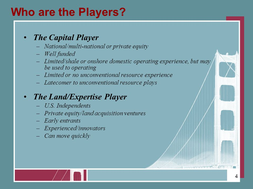 Who are the Players? The Capital Player –National/multi-national or private equity –Well funded –Limited/shale or onshore domestic operating experienc