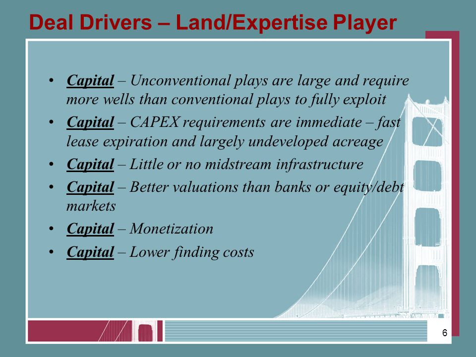 Deal Drivers – Land/Expertise Player Capital – Unconventional plays are large and require more wells than conventional plays to fully exploit Capital – CAPEX requirements are immediate – fast lease expiration and largely undeveloped acreage Capital – Little or no midstream infrastructure Capital – Better valuations than banks or equity/debt markets Capital – Monetization Capital – Lower finding costs 6