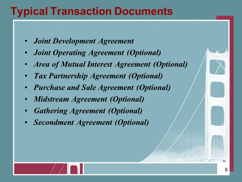 Typical Transaction Documents Joint Development Agreement Joint Operating Agreement (Optional) Area of Mutual Interest Agreement (Optional) Tax Partne