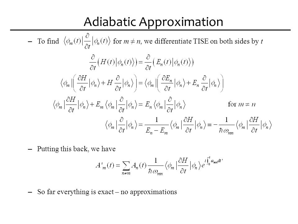 Adiabatic Approximation – Adiabatic Approximation Assuming the initial wavefunction is a pure eigenstate i only one, all other zero Assuming (a priori) at later time, other amplitudes stay small i.e.
