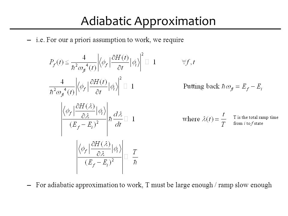 Adiabatic Approximation – This measure is important Determines how fast the computation can be performed Since the smaller the gap is, the more likely a transition is The 1 st excited state dominates T chosen wrt.