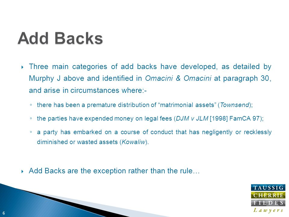  Three main categories of add backs have developed, as detailed by Murphy J above and identified in Omacini & Omacini at paragraph 30, and arise in circumstances where:- ◦ there has been a premature distribution of matrimonial assets (Townsend); ◦ the parties have expended money on legal fees (DJM v JLM [1998] FamCA 97); ◦ a party has embarked on a course of conduct that has negligently or recklessly diminished or wasted assets (Kowaliw).