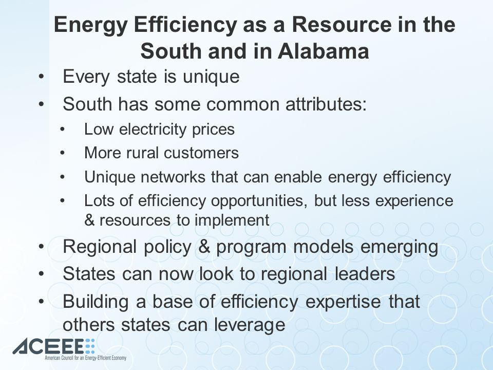 Energy Efficiency as a Resource in the South and in Alabama Every state is unique South has some common attributes: Low electricity prices More rural customers Unique networks that can enable energy efficiency Lots of efficiency opportunities, but less experience & resources to implement Regional policy & program models emerging States can now look to regional leaders Building a base of efficiency expertise that others states can leverage