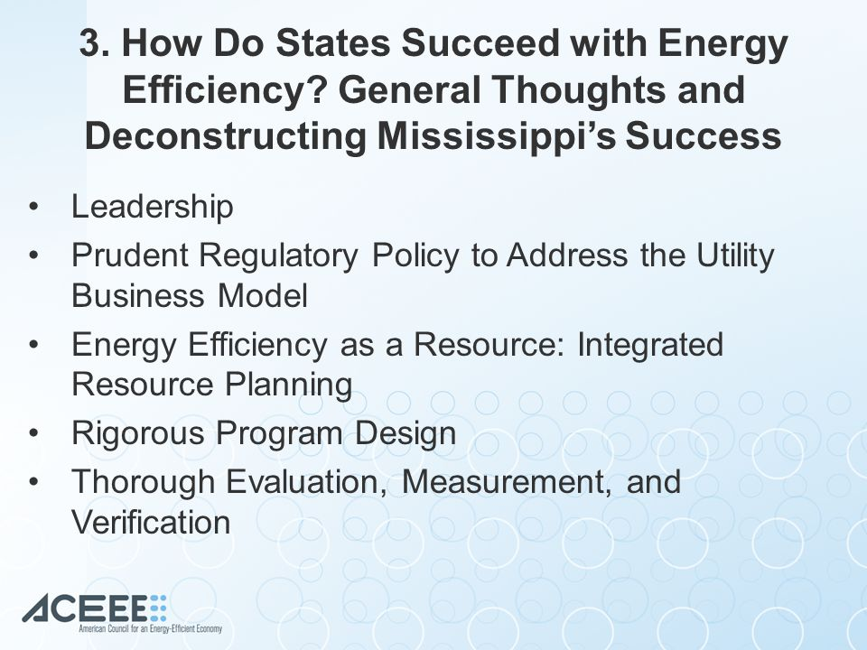 Leadership Prudent Regulatory Policy to Address the Utility Business Model Energy Efficiency as a Resource: Integrated Resource Planning Rigorous Program Design Thorough Evaluation, Measurement, and Verification 3.