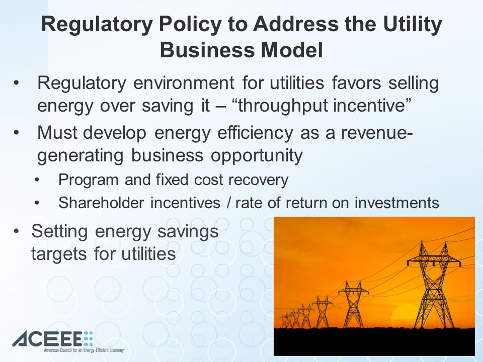 Regulatory Policy to Address the Utility Business Model Regulatory environment for utilities favors selling energy over saving it – throughput incentive Must develop energy efficiency as a revenue- generating business opportunity Program and fixed cost recovery Shareholder incentives / rate of return on investments Setting energy savings targets for utilities