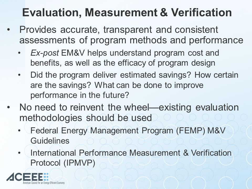 Evaluation, Measurement & Verification Provides accurate, transparent and consistent assessments of program methods and performance Ex-post EM&V helps understand program cost and benefits, as well as the efficacy of program design Did the program deliver estimated savings.