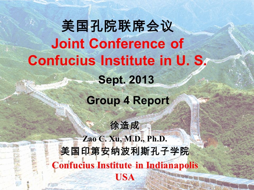 美国孔院联席会议 Joint Conference of Confucius Institute in U. S. 徐造成 Zao C. Xu, M.D., Ph.D. 美国印第安纳波利斯孔子学院 Confucius Institute in Indianapolis USA Sept. 2013