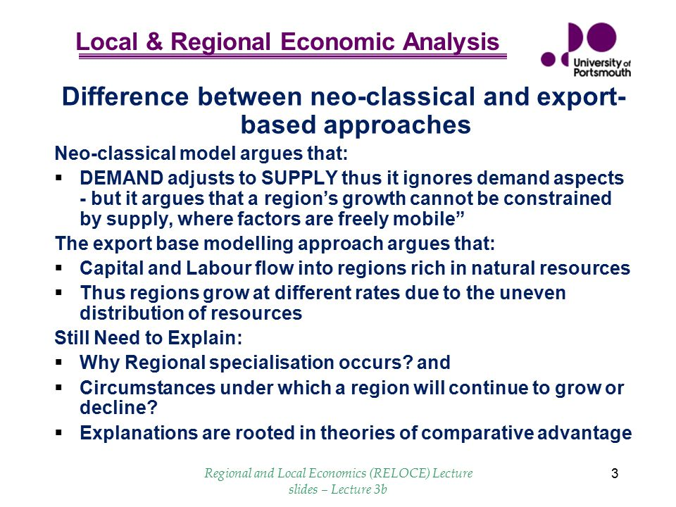 Local & Regional Economic Analysis Regional and Local Economics (RELOCE) Lecture slides – Lecture 3b 14 Conclusions  No universal agreement between economists about the causes of regional growth disparities  Neo-classical models stress the supply-side influences on growth those that lack lack resources  Keyensian models stress the importance of demand for a region's export commodities you need to make things people want  Cumulative causation models stress the self- perpetuating nature of the growth process, once it has started & important role of productivity.