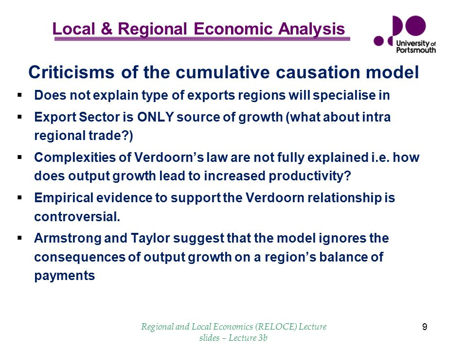 Local & Regional Economic Analysis Regional and Local Economics (RELOCE) Lecture slides – Lecture 3b 10 Balance of Payments as a constraint on regional growth  Thirlwall (1980), Regional Problems are Balance of Payments Problems, Regional Studies  BOP problems are disguised  Favoured regions prosper exports high IED but imports lower IED - feeds through to productivity gains - other regions find it hard to get a foothold  Krugman - causal relationship other way round output growth determines export and import elasticities.