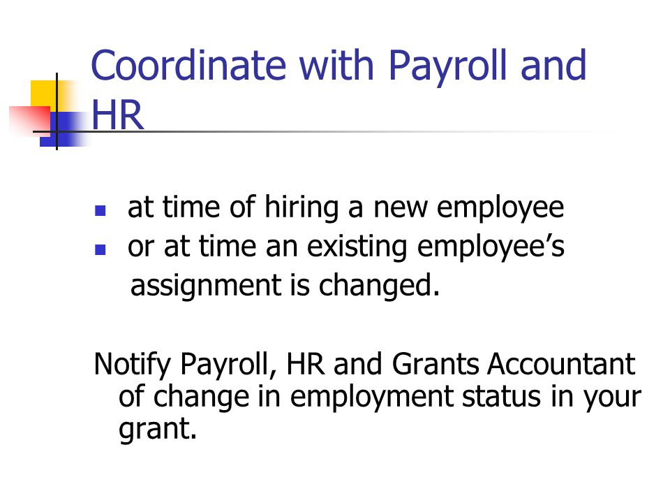 Coordinate with Payroll and HR at time of hiring a new employee or at time an existing employee's assignment is changed. Notify Payroll, HR and Grants