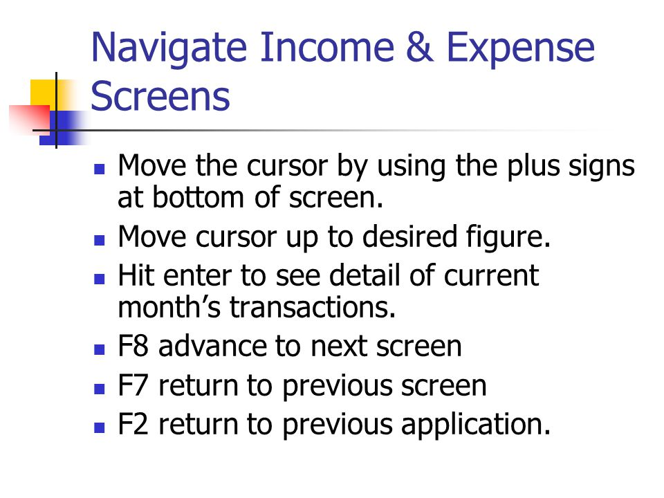 Navigate Income & Expense Screens Move the cursor by using the plus signs at bottom of screen. Move cursor up to desired figure. Hit enter to see deta