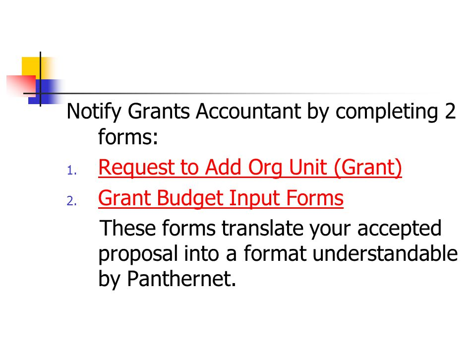 Notify Grants Accountant by completing 2 forms: 1. Request to Add Org Unit (Grant) Request to Add Org Unit (Grant) 2. Grant Budget Input Forms Grant B