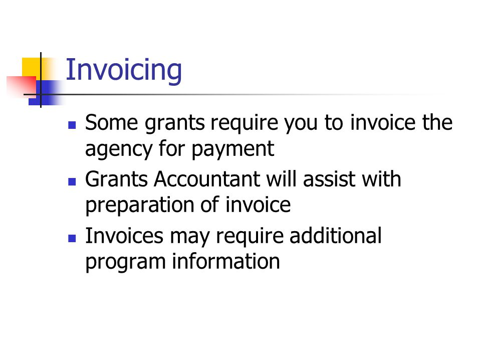 Invoicing Some grants require you to invoice the agency for payment Grants Accountant will assist with preparation of invoice Invoices may require add