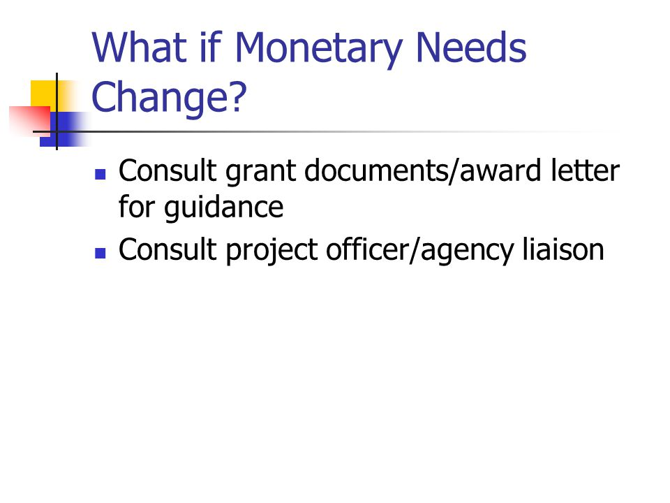 What if Monetary Needs Change? Consult grant documents/award letter for guidance Consult project officer/agency liaison