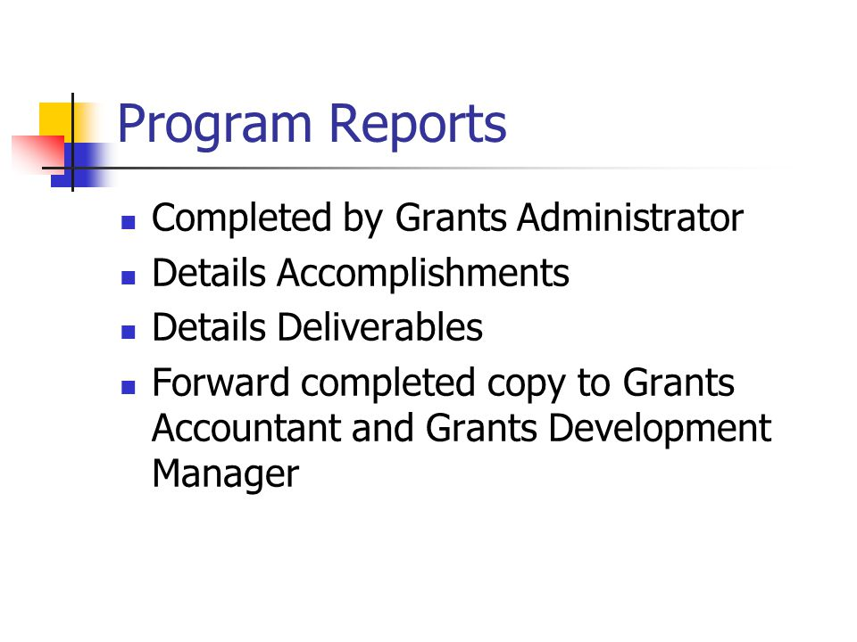 Program Reports Completed by Grants Administrator Details Accomplishments Details Deliverables Forward completed copy to Grants Accountant and Grants Development Manager