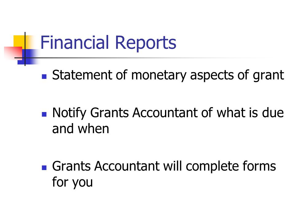 Financial Reports Statement of monetary aspects of grant Notify Grants Accountant of what is due and when Grants Accountant will complete forms for you