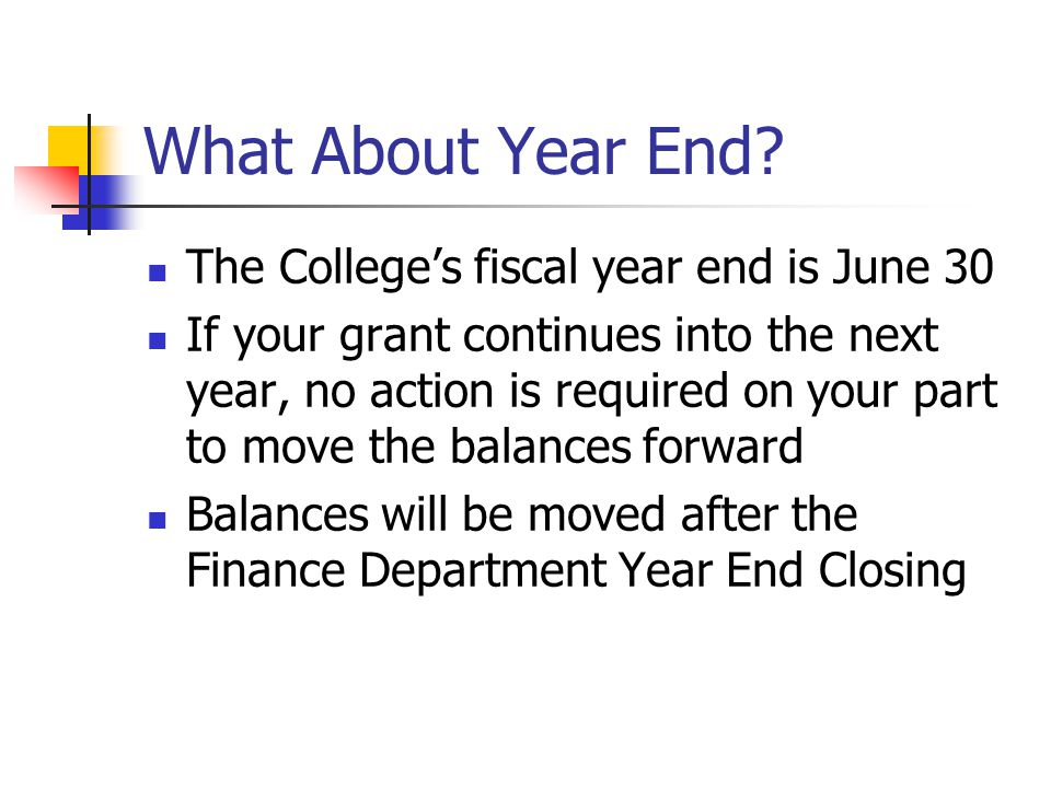 What About Year End? The College's fiscal year end is June 30 If your grant continues into the next year, no action is required on your part to move t
